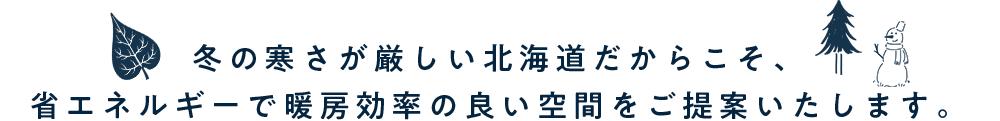 冬の寒さが厳しい北海道だからこそ、省エネルギーで暖房効率の良い空間をご提案いたします。