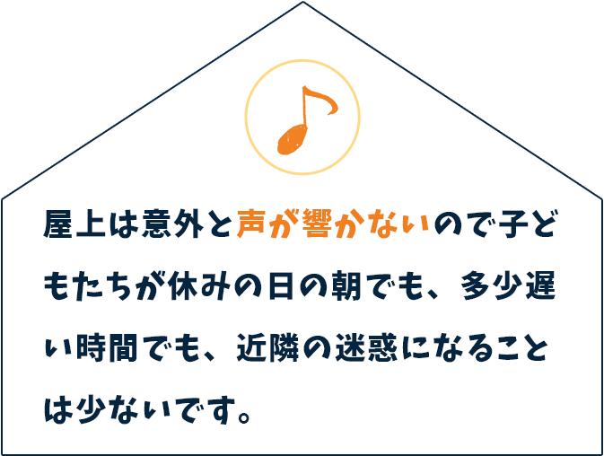 屋上は意外と声が響かないので子どもたちが 休みの日の朝でも、多少遅い時間でも、近隣の迷惑になることは少ないです。