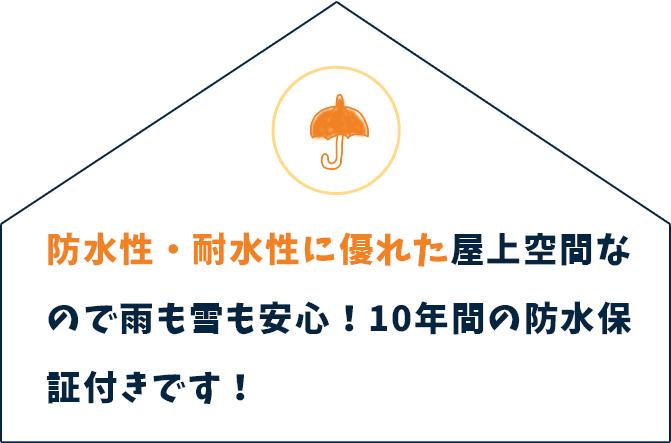防水性・耐水性に優れた屋上空間なので雨も雪も安心!10年間の防水保証付きです!