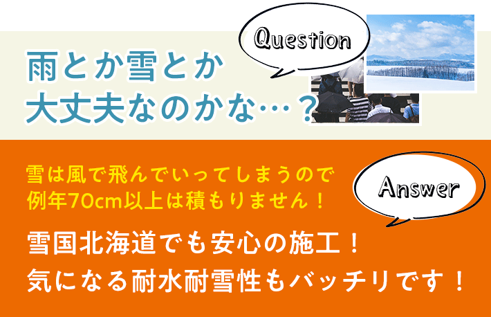 Question:雨とか雪とか大丈夫なのかな…?Answer:雪国北海道でも安心の施工!気になる耐水耐雪性もバッチリです!雪は風で飛んでいってしまうので例年70cm以上は積もりません!